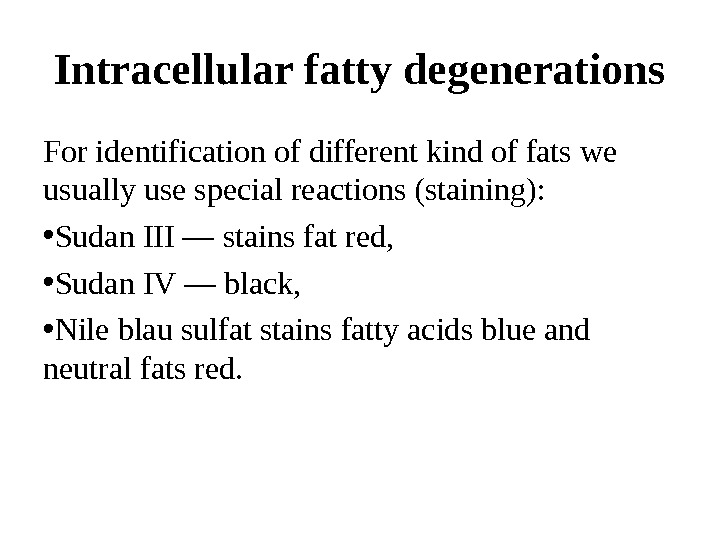 Intracellular fatty degenerations For identification of different kind of fats we usually use special reactions (staining):