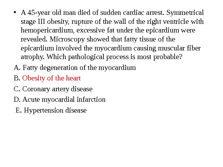 • A 45 -year old man died of sudden cardiac arrest. Symmetrical stage III obesity,