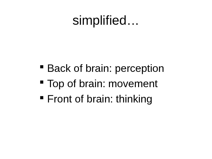 simplified… Back of brain: perception Top of brain: movement Front of brain: thinking