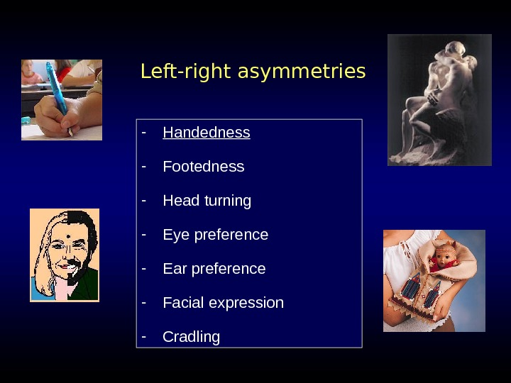 Left-right asymmetries - Handedness - Footedness - Head turning - Eye preference - Ear