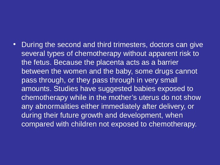 • During the second and third trimesters, doctors can give several types of chemotherapy without