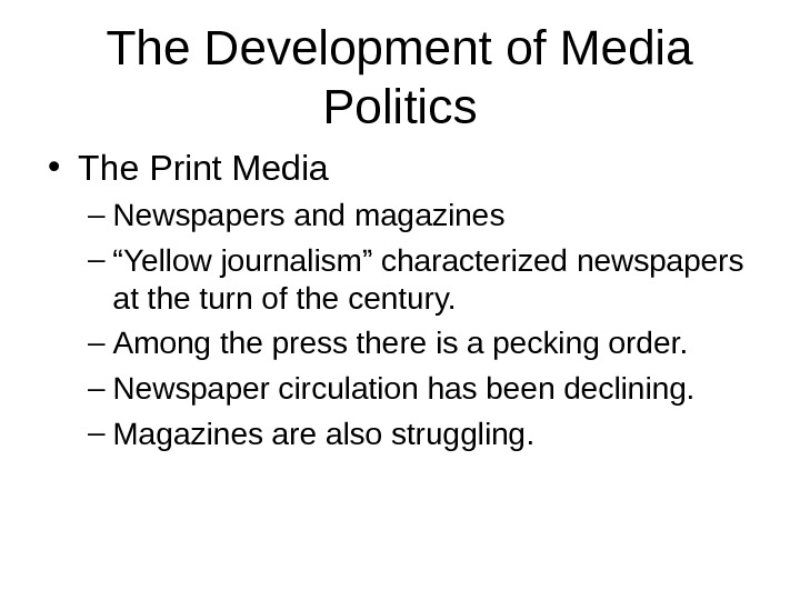 "The Development of Media Politics • The Print Media – Newspapers and magazines – "" Yellow"