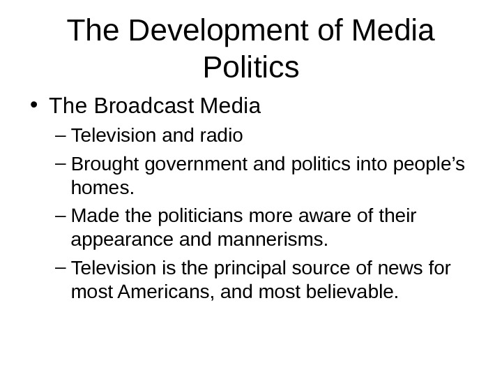 The Development of Media Politics • The Broadcast Media – Television and radio – Brought government