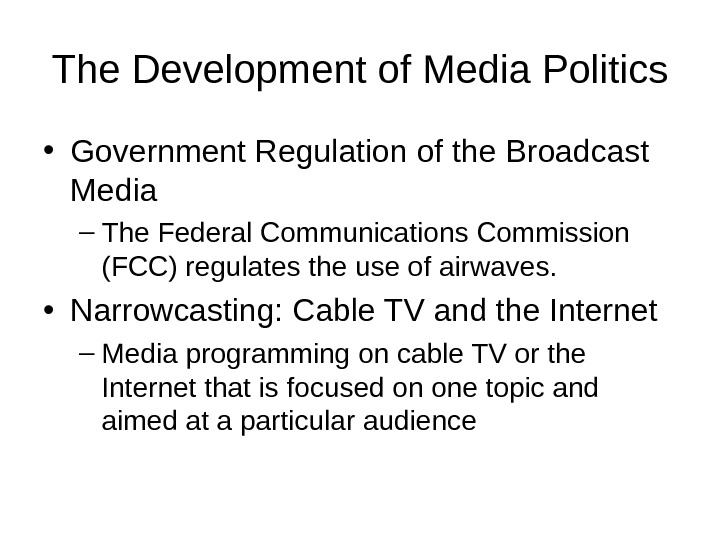 The Development of Media Politics • Government Regulation of the Broadcast Media – The Federal Communications