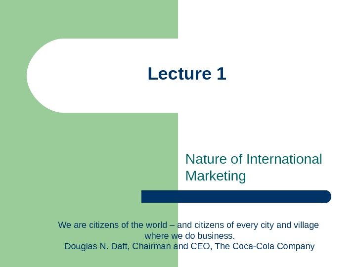 Lecture 1 Nature of International Marketing We are citizens of the world – and