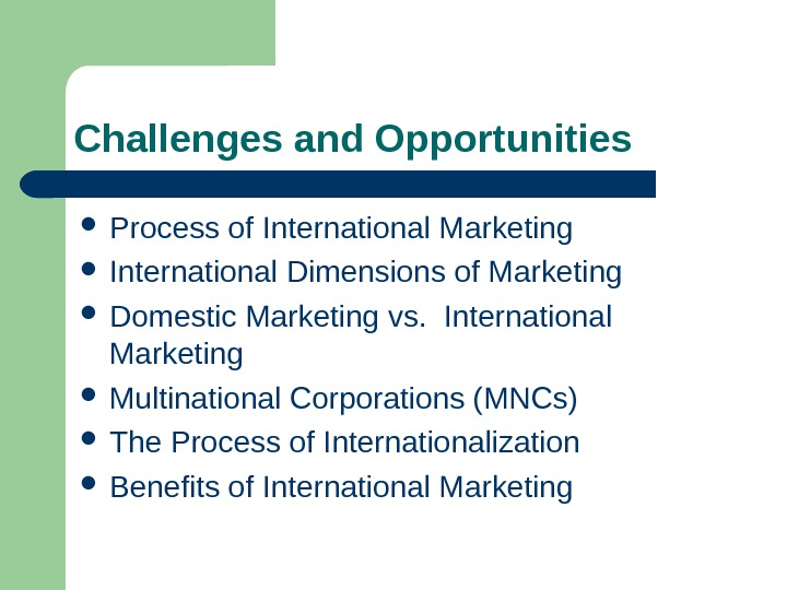 Challenges and Opportunities  Process of International Marketing International Dimensions of Marketing Domestic Marketing