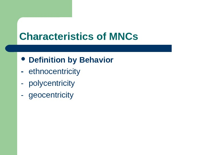 Characteristics of MNCs Definition by Behavior - ethnocentricity - polycentricity - geocentricity