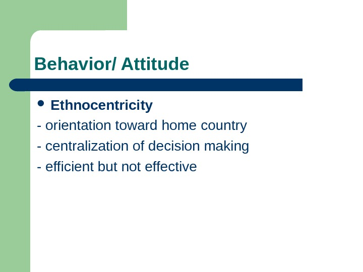 Behavior/ Attitude  Ethnocentricity  - orientation toward home country  - centralization of
