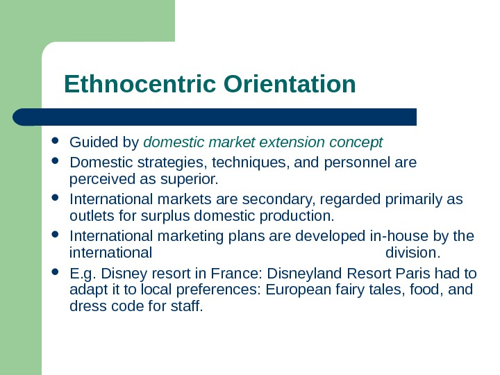 Ethnocentric Orientation Guided by domestic market extension concept Domestic strategies, techniques, and personnel are