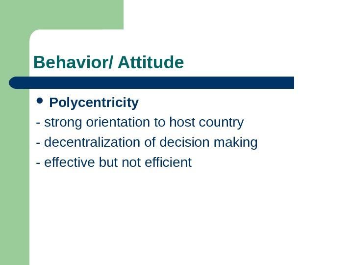 Behavior/ Attitude  Polycentricity - strong orientation to host country - decentralization of decision