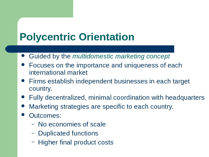 Polycentric Orientation Guided by the multidomestic marketing concept Focuses on the importance and uniqueness