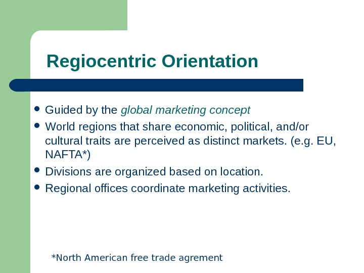 Regiocentric Orientation Guided by the global marketing concept World regions that share economic, political,