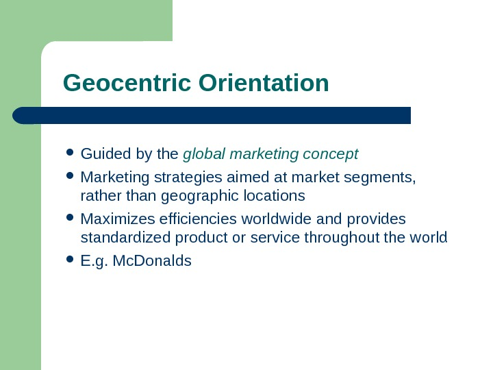 Geocentric Orientation Guided by the global marketing concept Marketing strategies aimed at market segments,