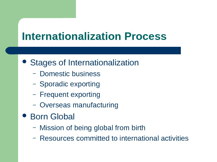 Internationalization Process Stages of Internationalization – Domestic business – Sporadic exporting – Frequent exporting