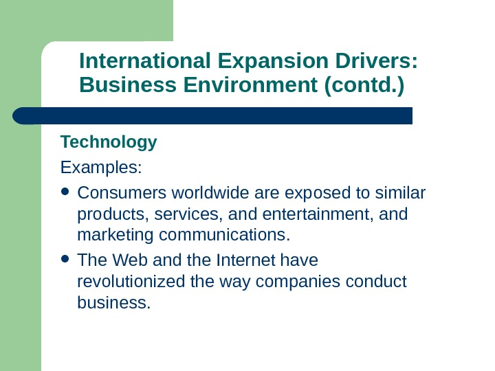 International Expansion Drivers:  Business Environment (contd. ) Technology Examples:  Consumers worldwide are