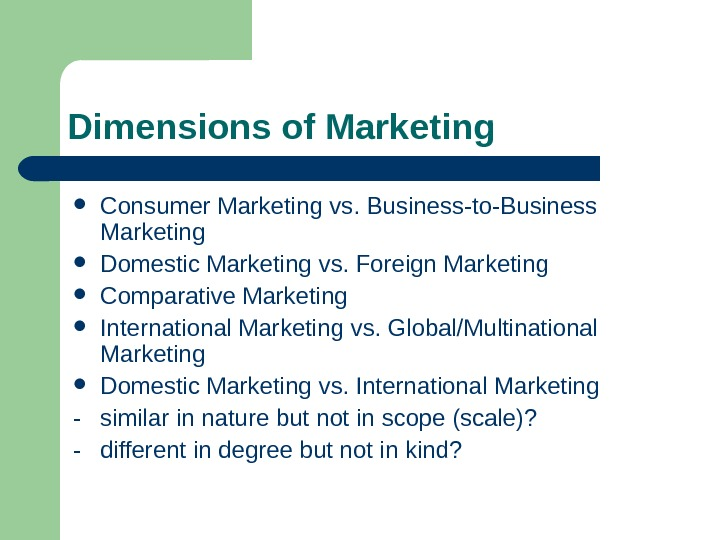 Dimensions of Marketing Consumer Marketing vs. Business-to-Business Marketing Domestic Marketing vs. Foreign Marketing Comparative