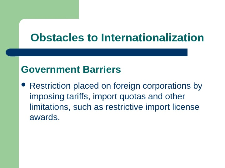 Obstacles to Internationalization Government Barriers Restriction placed on foreign corporations by imposing tariffs, import