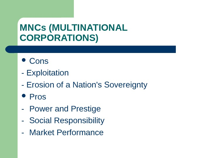MNCs (MULTINATIONAL CORPORATIONS) Cons - Exploitation - Erosion of a Nation's Sovereignty Pros -