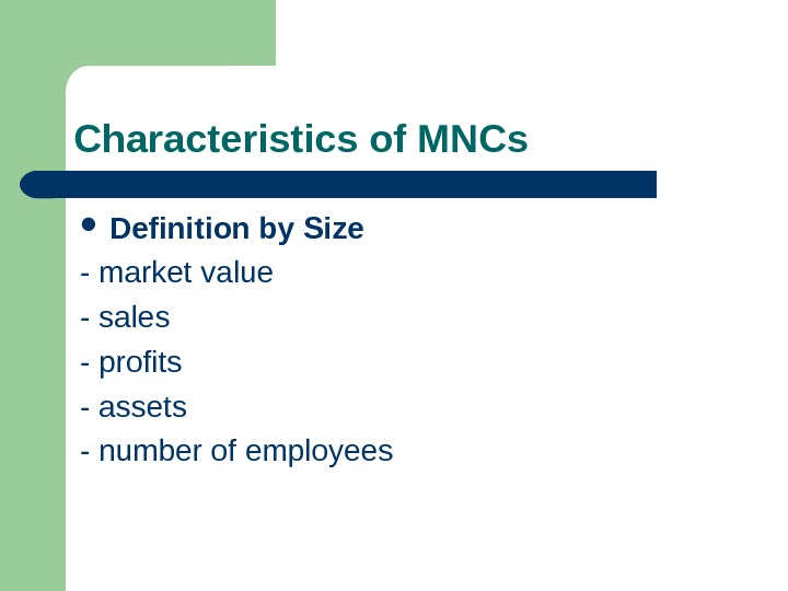 Characteristics of MNCs  Definition by Size - market value - sales - profits
