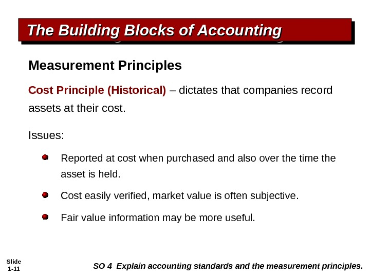 Slide 1 - 11 Cost Principle (Historical) – dictates that companies record assets at their cost.