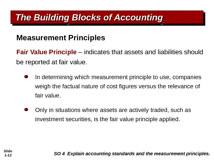 Slide 1 - 12 Fair Value Principle – indicates that assets and liabilities should be reported