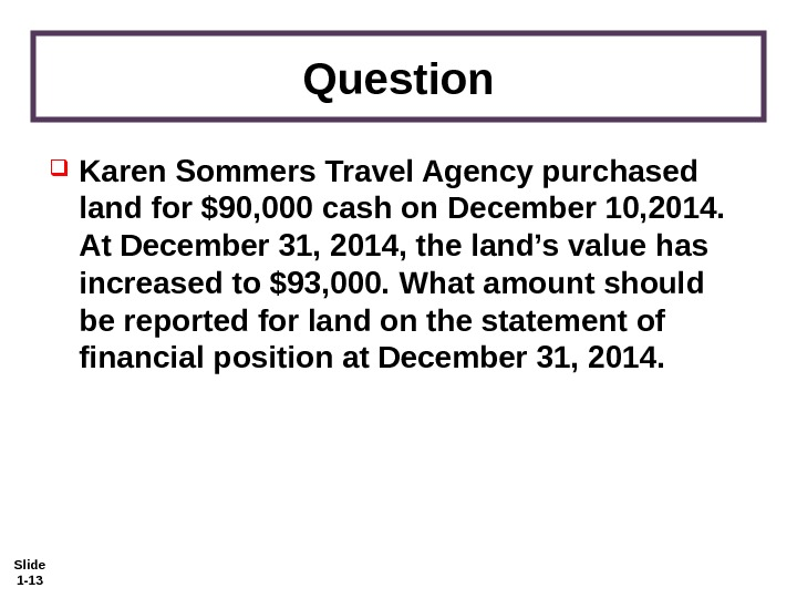 Slide 1 - 13 Question Karen Sommers Travel Agency purchased land for $90, 000 cash on