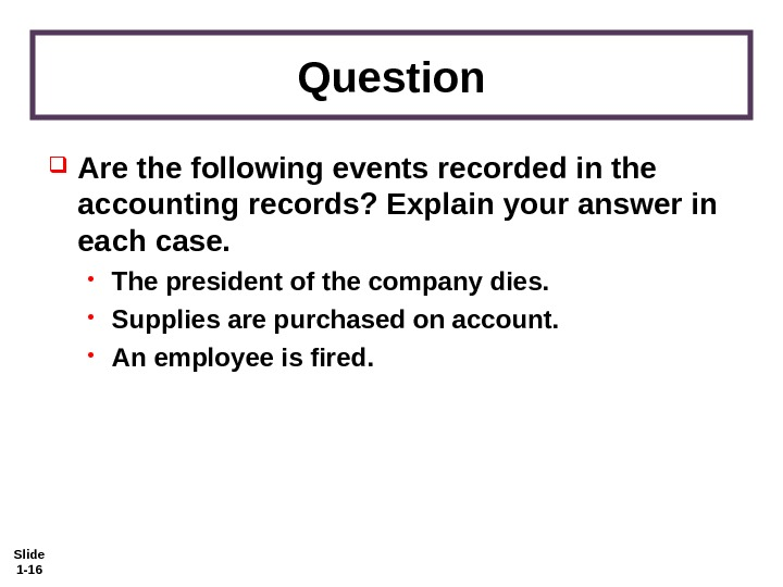 Slide 1 - 16 Question Are the following events recorded in the accounting records? Explain your