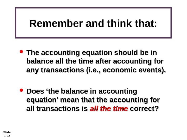 Slide 1 - 22 Remember and think that:  The accounting equation should be in balance