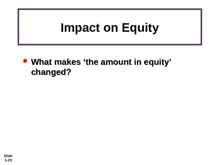 Slide 1 - 23 Impact on Equity What makes 'the amount in equity' changed?