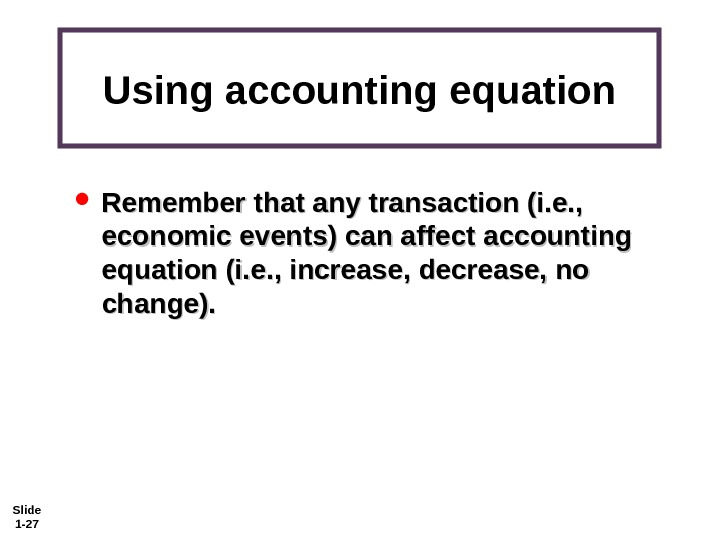 Slide 1 - 27 Using accounting equation Remember that any transaction (i. e. ,  economic