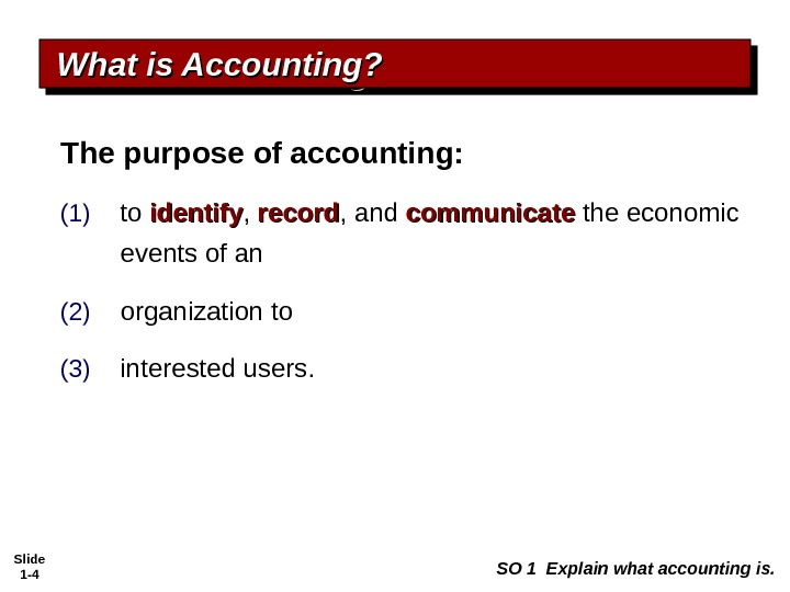 Slide 1 - 4 What is Accounting? SO 1 Explain what accounting is. The purpose of