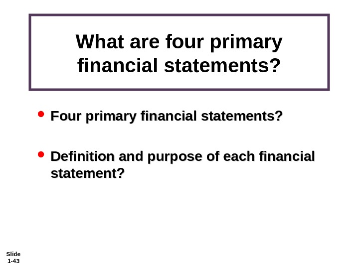 Slide 1 - 43 What are four primary financial statements?  Four primary financial statements?