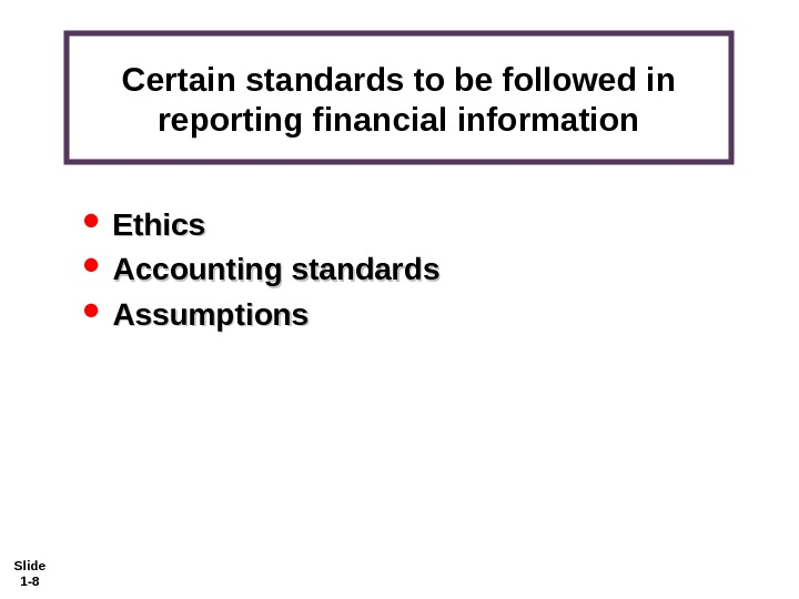 Slide 1 - 8 Certain standards to be followed in reporting financial information Ethics Accounting standards