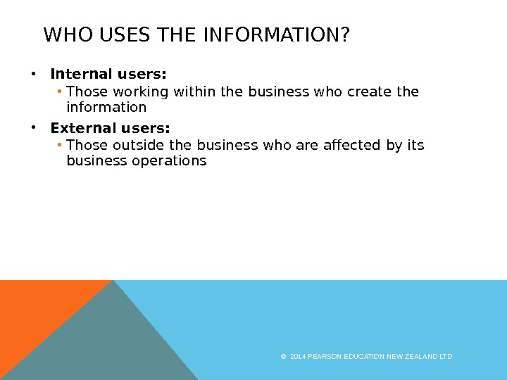 WHO USES THE INFORMATION?  • Internal users:  • Those working within the business who