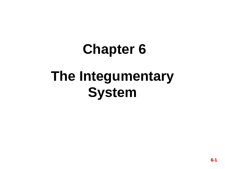 6 - 1 Chapter 6 The Integumentary System 6 - 1