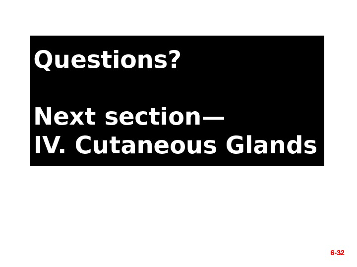 6 - 32 Questions? Next section— IV. Cutaneous Glands 6 - 32