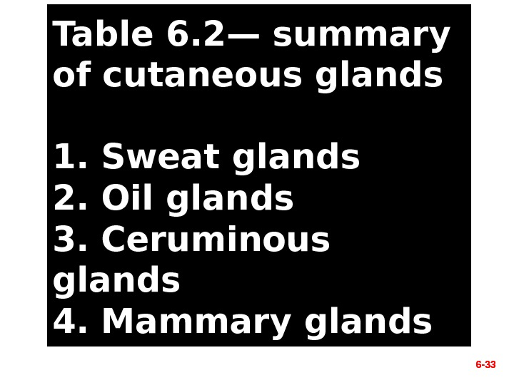6 - 33 Table 6. 2— summary of cutaneous glands 1. Sweat glands 2. Oil glands