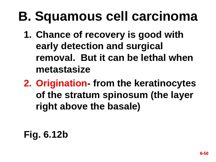 6 - 50 B. Squamous cell carcinoma 1. Chance of recovery is good with early detection