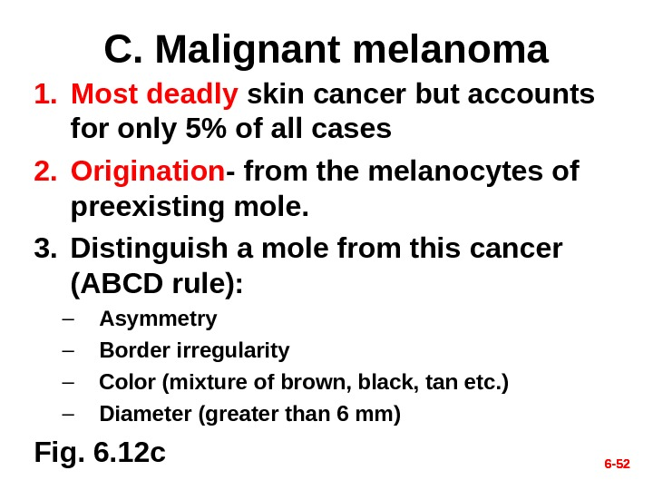 6 - 52 C. Malignant melanoma 1. Most deadly skin cancer but accounts for only 5