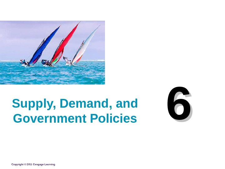 Copyright © 2011 Cengage Learning 66 Supply, Demand, and Government Policies