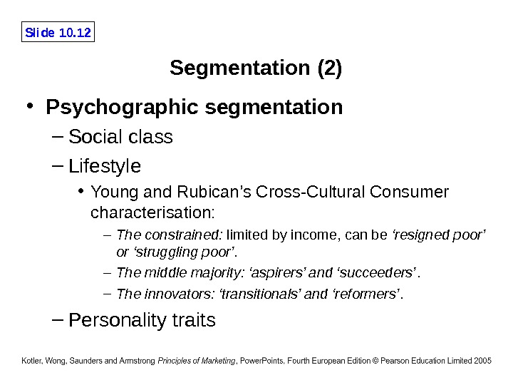 Slide 10. 12 Segmentation (2) • Psychographic segmentation – Social class – Lifestyle • Young and