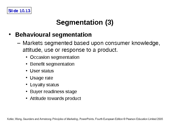 Slide 10. 13 Segmentation (3) • Behavioural segmentation – Markets segmented based upon consumer knowledge,