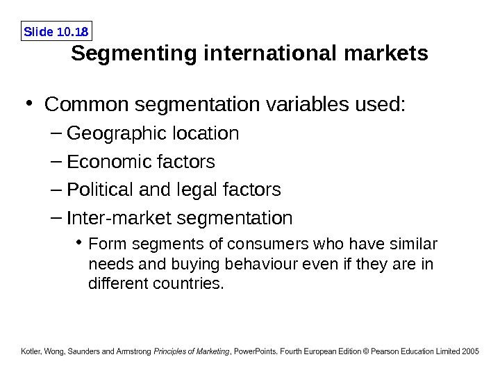 Slide 10. 18 Segmenting international markets • Common segmentation variables used: – Geographic location – Economic