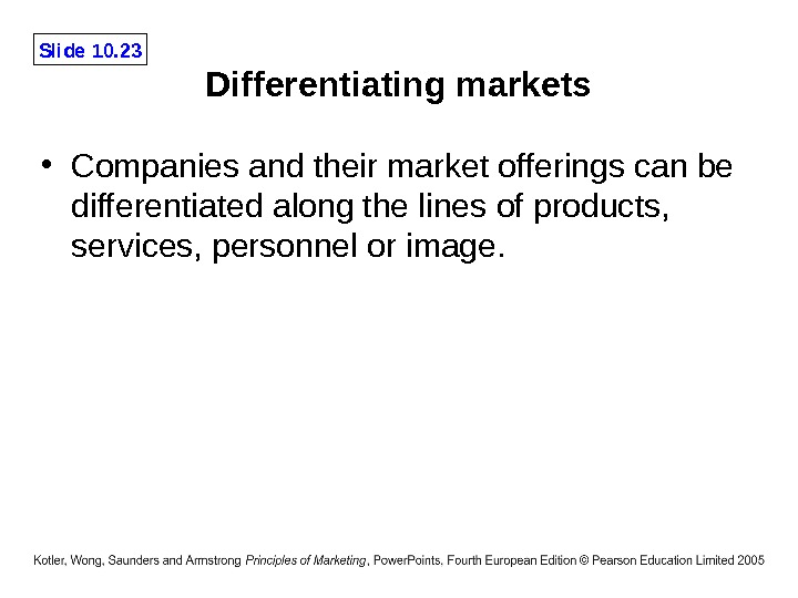Slide 10. 23 Differentiating markets • Companies and their market offerings can be differentiated along the