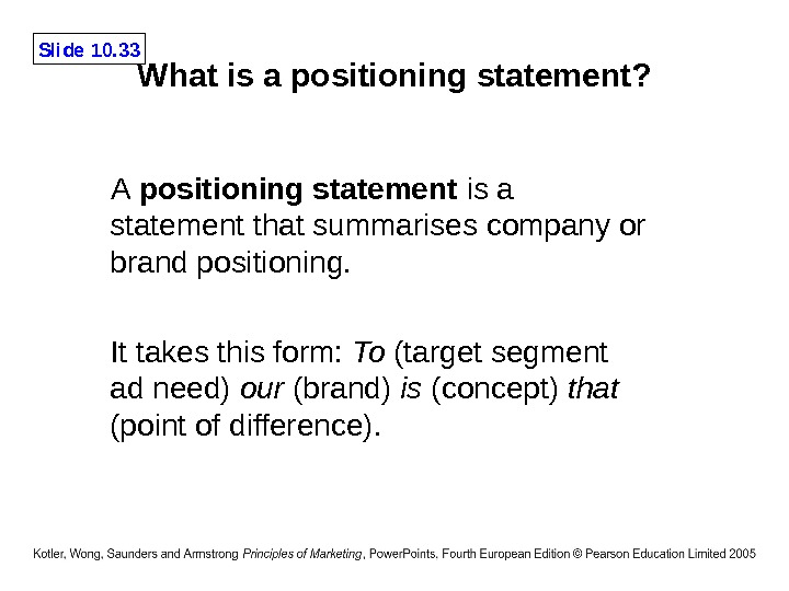 Slide 10. 33 What is a positioning statement? A positioning statement is a statement that summarises