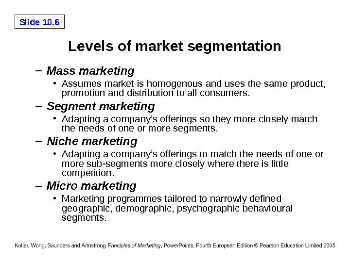 Slide 10. 6 Levels of market segmentation – Mass marketing • Assumes market is homogenous and