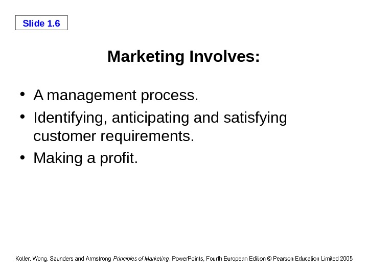 Slide 1. 6 Marketing Involves:  • A management process.  • Identifying, anticipating and satisfying