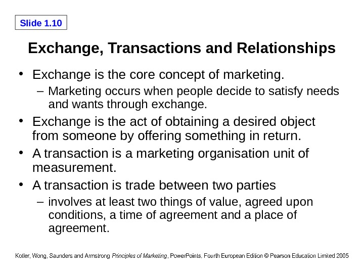 Slide 1. 10 Exchange, Transactions and Relationships • Exchange is the core concept of marketing. –