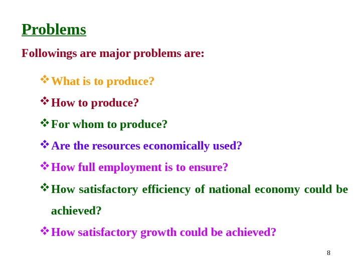 8 Problems Followingsaremajorproblemsare:  Whatistoproduce?  Howtoproduce?  Forwhomtoproduce?  Aretheresourceseconomicallyused?  Howfullemploymentistoensure?  How satisfactory