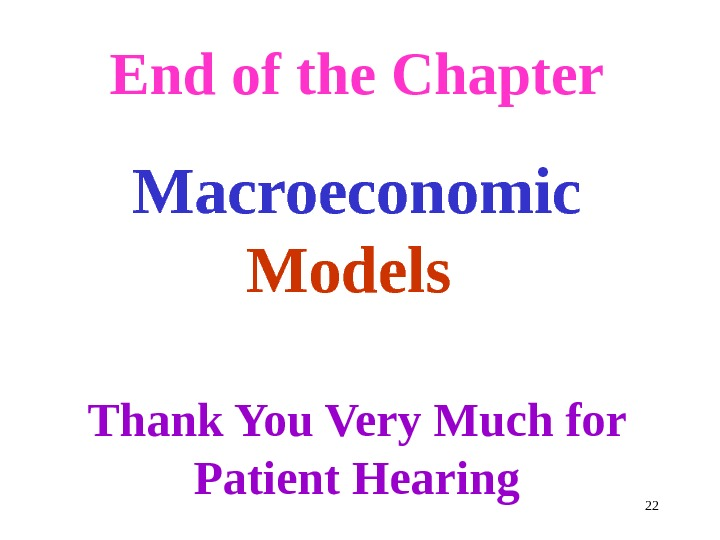 End of the Chapter Macroeconomic Models Thank You Very Much for Patient Hearing 22